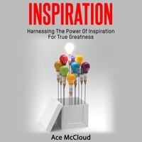 Inspiration: Harnessing The Power Of Inspiration For True Greatness - Ace McCloud