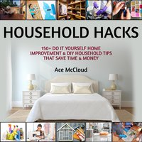 Household Hacks: 150+ Do It Yourself Home Improvement & DIY Household Tips That Save Time & Money - Ace McCloud
