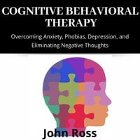 Cognitive Behavioral Therapy: Overcoming Anxiety, Phobias, Depression, and Eliminating Negative Thoughts - John Ross
