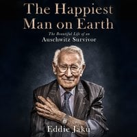 The Happiest Man on Earth: The Beautiful Life of an Auschwitz Survivor - Eddie Jaku