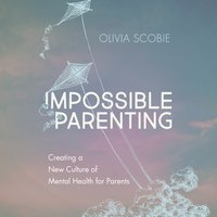 Impossible Parenting: Creating a New Culture of Mental Health for Parents - Olivia Scobie