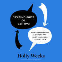 Failure to Communicate: How Conversations Go Wrong and What You Can Do to Right Them - Holly Weeks