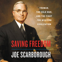 Saving Freedom: Truman, the Cold War, and the Fight for Western Civilization - Joe Scarborough