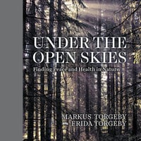 Under the Open Skies: Finding Peace and Health Through Nature - Markus Torgeby, Frida Torgeby