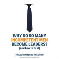 Why Do So Many Incompetent Men Become Leaders? - Tomas Chamorro-Premuzic