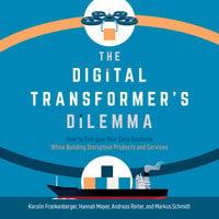 The Digital Transformer's Dilemma - Markus Schmidt, Andreas Reiter, Karolin Frankenberger, Hannah Mayer