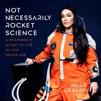 Not Necessarily Rocket Science: A Beginner's Guide to Life in the Space Age - Kellie Gerardi
