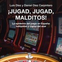 ¡Jugad, jugad, malditos! La epidemia del juego en España: ludópatas y capos del azar - Luis Díez, Daniel Díez Carpintero