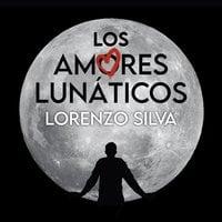 Los amores lunáticos - Lorenzo Silva