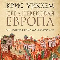 Средневековая Европа: От падения Рима до Реформации - Крис Уикхем