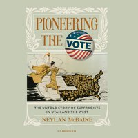Pioneering the Vote: The Untold Story of Suffragists in Utah and the West - Neylan McBaine