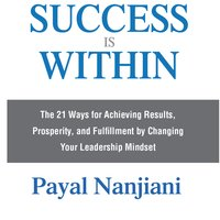 Success Is Within: The 21 Ways for Achieving Results, Prosperity, and Fulfillment by Changing Your Leadership Mindset - Payal Nanjiani