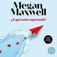 ¿A qué estás esperando? - Megan Maxwell