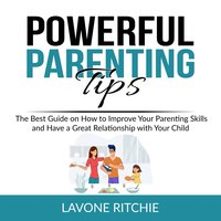 Powerful Parenting Tips: The Best Guide on How to Improve Your Parenting Skills and Have a Great Relationship with Your Child - Lavone Ritchie