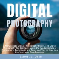 Digital Photography: 2 Manuscripts, Digital Photography Basics, and Digital Photography for Beginners Learn the Fundamentals of Photography Techniques and Tools and Tips on How You Can Start Your Own Business - Samuel J. Swan