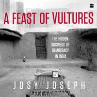 A Feast of Vultures: The Hidden Business of Democracy in India - Josy Joseph