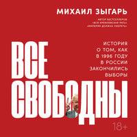 Все свободны: История о том, как в 1996 году в России закончились выборы - Михаил Зыгарь
