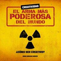 Creatividad: el arma más poderosa del mundo - Juan Carlos Chavez