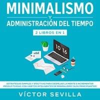 Minimalismo y administración del tiempo 2 libros en 1 Estrategias simples y efectivas para despejar la mente e incrementar productividad con hábitos inteligentes de minimalismo (guía principiantes) - Víctor Sevilla