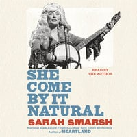 She Come By It Natural: Dolly Parton and the Women Who Lived Her Songs - Sarah Smarsh