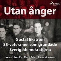 Utan ånger: Gustaf Ekström, SS-veteranen som grundade Sverigedemokraterna - Anders Larsson, Johan Ulvenlöv, Matti Palm