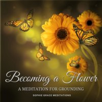 Becoming a Flower. A Grounding Meditation - Sophie Grace Meditations