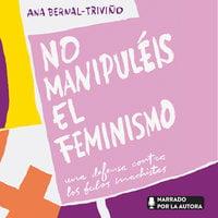 No manipuléis el feminismo - Ana Bernal Triviño
