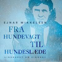Fra hundevagt til hundeslæde - Ejnar Mikkelsen
