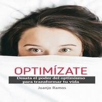 Optimízate. Desata el poder del optimismo para transformar tu vida - Juanjo Ramos