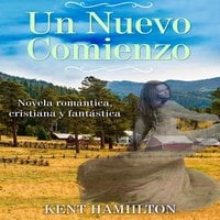 Un Nuevo Comienzo: Novela Cristiana de Romance y Fantasía - Kent Hamilton