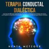 Terapia conductual dialéctica: Una guía de DBT para controlar las emociones, la ansiedad, los cambios de humor y el trastorno límite de la personalidad, con técnicas de atención para reducir el estrés - Heath Metzger