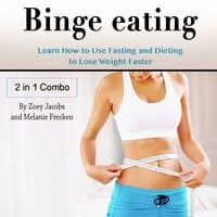 Binge Eating: Learn How to Use Fasting and Dieting to Lose Weight Faster - Zoey Jacobs, Melanie Frecken