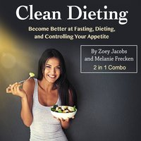 Clean Dieting: Become Better at Fasting, Dieting, and Controlling Your Appetite - Zoey Jacobs, Melanie Frecken