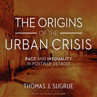 The Origins of the Urban Crisis: Race and Inequality in Postwar Detroit - Thomas J. Sugrue