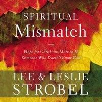 Spiritual Mismatch: Hope for Christians Married to Someone Who Doesn't Know God - Lee Strobel, Leslie Strobel