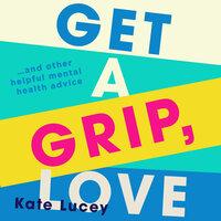 Get a Grip, Love - Kate Lucey
