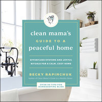 The Clean Mama's Guide to a Peaceful Home: Effortless Systems and Joyful Rituals for a Calm, Cozy Home - Becky Rapinchuk