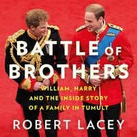Battle of Brothers: William, Harry and the Inside Story of a Family in Tumult - Robert Lacey