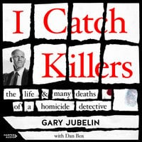 I Catch Killers: The Life and Many Deaths of a Homicide Detective - Gary Jubelin