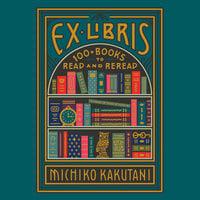 Ex Libris: 100+ Books to Read and Reread - Michiko Kakutani