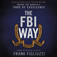 The FBI Way: Inside the Bureau's Code of Excellence - Frank Figliuzzi