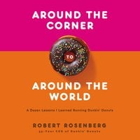 Around the Corner to Around the World: A Dozen Lessons I Learned Running Dunkin Donuts - Robert Rosenberg