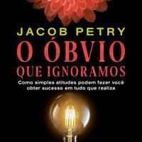 O Óbvio que Ignoramos – Como simples atitudes podem fazer você obter sucesso em tudo que realiza - Jacob Petry