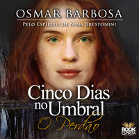 Cinco dias no Umbral: O perdão - Osmar Barbosa