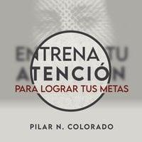 Entrena tu atención para lograr tus metas - Pilar N. Colorado