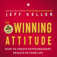 The Winning Attitude: How to Create Extraordinary Results in Your Life - Jeff Keller
