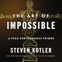 The Art of Impossible: A Peak Performance Primer - Steven Kotler