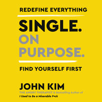 Single On Purpose: Redefine Everything. Find Yourself First. - John Kim