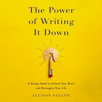 The Power of Writing It Down: A Simple Habit to Unlock Your Brain and Reimagine Your Life - Allison Fallon