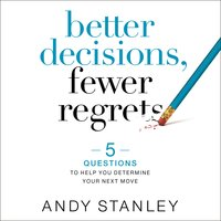 Better Decisions, Fewer Regrets: 5 Questions to Help You Determine Your Next Move - Andy Stanley